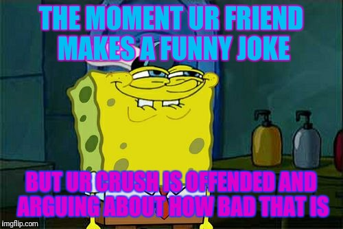Dont You Squidward Meme | THE MOMENT UR FRIEND MAKES A FUNNY JOKE BUT UR CRUSH IS OFFENDED AND ARGUING ABOUT HOW BAD THAT IS | image tagged in memes,dont you squidward | made w/ Imgflip meme maker