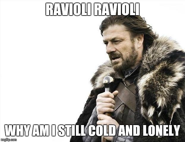 Why though... | RAVIOLI RAVIOLI WHY AM I STILL COLD AND LONELY | image tagged in memes,brace yourselves x is coming | made w/ Imgflip meme maker