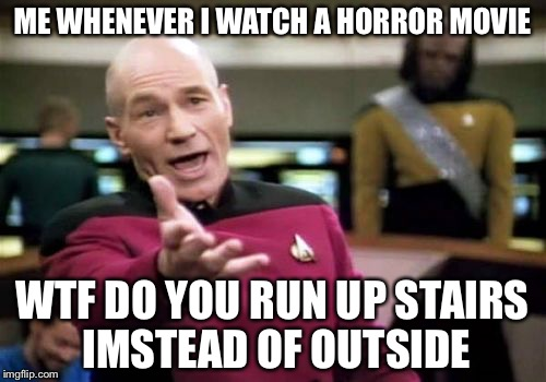 Picard Wtf Meme | ME WHENEVER I WATCH A HORROR MOVIE WTF DO YOU RUN UP STAIRS IMSTEAD OF OUTSIDE | image tagged in memes,picard wtf | made w/ Imgflip meme maker
