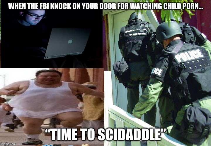 "Time to scidaddle | WHEN THE FBI KNOCK ON YOUR DOOR FOR WATCHING CHILD PORN... ""TIME TO SCIDADDLE"" 