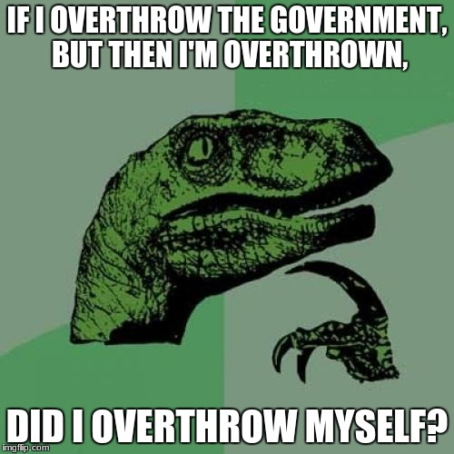 Philosoraptor Meme | IF I OVERTHROW THE GOVERNMENT, BUT THEN I'M OVERTHROWN, DID I OVERTHROW MYSELF? | image tagged in memes,philosoraptor | made w/ Imgflip meme maker