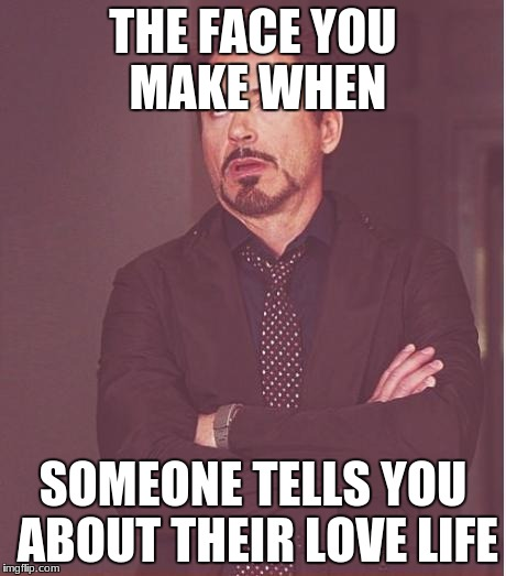 Face You Make Robert Downey Jr Meme | THE FACE YOU MAKE WHEN SOMEONE TELLS YOU ABOUT THEIR LOVE LIFE | image tagged in memes,face you make robert downey jr | made w/ Imgflip meme maker