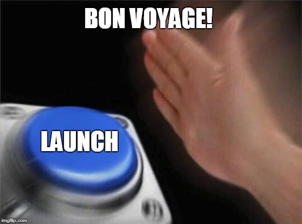 Blank Nut Button Meme | BON VOYAGE! LAUNCH | image tagged in memes,blank nut button | made w/ Imgflip meme maker
