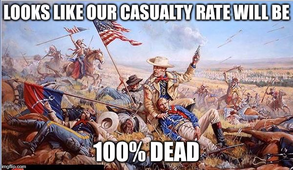 Custer | LOOKS LIKE OUR CASUALTY RATE WILL BE 100% DEAD | image tagged in custer | made w/ Imgflip meme maker