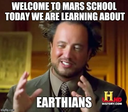 Ancient Aliens Meme | WELCOME TO MARS SCHOOL TODAY WE ARE LEARNING ABOUT EARTHIANS | image tagged in memes,ancient aliens | made w/ Imgflip meme maker