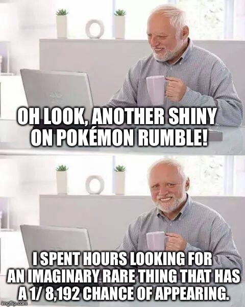 Hide the Pain Harold Meme | OH LOOK, ANOTHER SHINY ON POKÉMON RUMBLE! I SPENT HOURS LOOKING FOR AN IMAGINARY RARE THING THAT HAS A 1/ 8,192 CHANCE OF APPEARING. | image tagged in memes,hide the pain harold | made w/ Imgflip meme maker