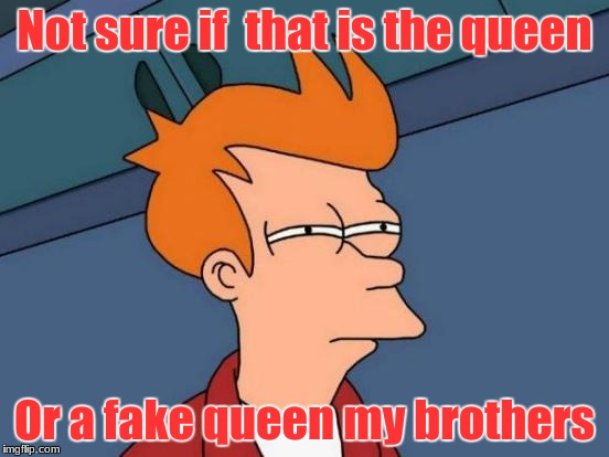 Is that the queen or a fake one? | Not sure if  that is the queen Or a fake queen my brothers | image tagged in memes,futurama fry,funny,ugandan knuckles,da wae,do you know da wae | made w/ Imgflip meme maker