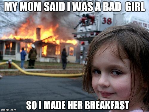 Disaster Girl Meme | MY MOM SAID I WAS A BAD  GIRL SO I MADE HER BREAKFAST | image tagged in memes,disaster girl | made w/ Imgflip meme maker
