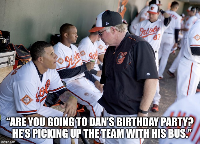 "Orioles | ""ARE YOU GOING TO DAN'S BIRTHDAY PARTY?  HE'S PICKING UP THE TEAM WITH HIS BUS."" 