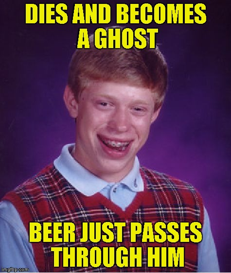 Bad Luck Brian Meme | DIES AND BECOMES A GHOST BEER JUST PASSES THROUGH HIM | image tagged in memes,bad luck brian | made w/ Imgflip meme maker