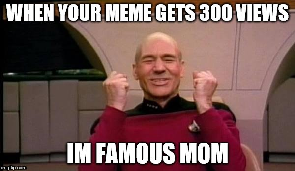 Success Picard | WHEN YOUR MEME GETS 300 VIEWS IM FAMOUS MOM | image tagged in success picard | made w/ Imgflip meme maker