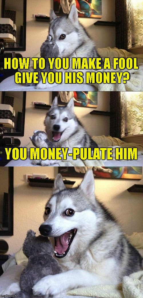 So,if you manipulate a manipulator,are you also manipulating whomever that manipulator manipulates? | HOW TO YOU MAKE A FOOL GIVE YOU HIS MONEY? YOU MONEY-PULATE HIM | image tagged in memes,bad pun dog,money,manipulation,powermetalhead,fools | made w/ Imgflip meme maker