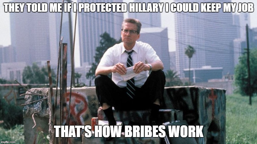 That's how bribes work | THEY TOLD ME IF I PROTECTED HILLARY I COULD KEEP MY JOB THAT'S HOW BRIBES WORK | image tagged in fbi investigation | made w/ Imgflip meme maker