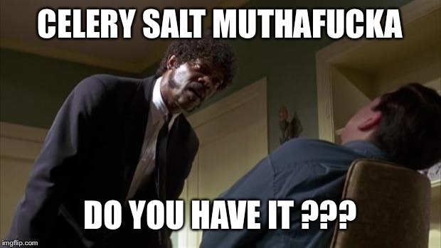 Pulp Fiction Say What Again | CELERY SALT MUTHAF**KA DO YOU HAVE IT ??? | image tagged in pulp fiction say what again | made w/ Imgflip meme maker