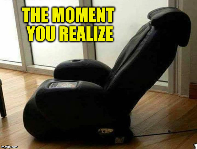 Hmm, I Didn't See That View In The Store | THE MOMENT YOU REALIZE | image tagged in chair,memes,what if i told you,that moment when | made w/ Imgflip meme maker