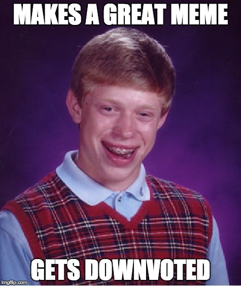 Bad Luck Brian Meme | MAKES A GREAT MEME GETS DOWNVOTED | image tagged in memes,bad luck brian | made w/ Imgflip meme maker