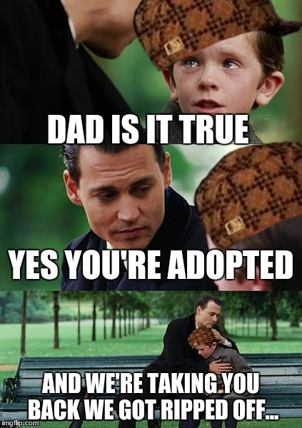 Finding Neverland Meme | DAD IS IT TRUE YES YOU'RE ADOPTED AND WE'RE TAKING YOU BACK WE GOT RIPPED OFF... | image tagged in memes,finding neverland,scumbag | made w/ Imgflip meme maker