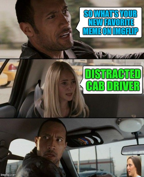 Rock Driving Into Shocked GF | SO WHAT'S YOUR NEW FAVORITE MEME ON IMGFLIP DISTRACTED CAB DRIVER | image tagged in memes,the rock driving | made w/ Imgflip meme maker