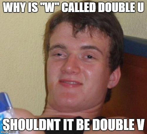 "10 Guy Meme | WHY IS ""W"" CALLED DOUBLE U SHOULDNT IT BE DOUBLE V 