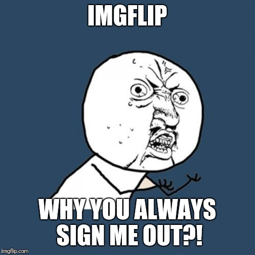 Y U No Meme | IMGFLIP WHY YOU ALWAYS SIGN ME OUT?! | image tagged in memes,y u no | made w/ Imgflip meme maker