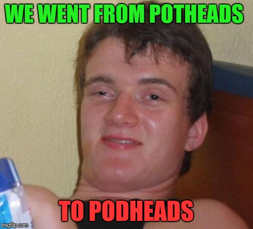 High Times Low Lifes | WE WENT FROM POTHEADS TO PODHEADS | image tagged in memes,10 guy | made w/ Imgflip meme maker