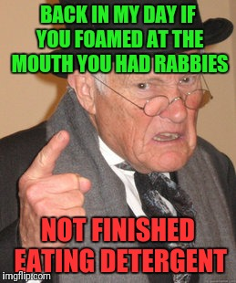 Rabid Trend | BACK IN MY DAY IF YOU FOAMED AT THE MOUTH YOU HAD RABBIES NOT FINISHED EATING DETERGENT | image tagged in memes,back in my day | made w/ Imgflip meme maker