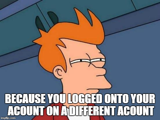 Futurama Fry Meme | BECAUSE YOU LOGGED ONTO YOUR ACOUNT ON A DIFFERENT ACOUNT | image tagged in memes,futurama fry | made w/ Imgflip meme maker