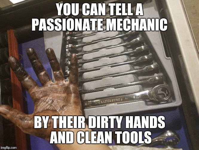 YOU CAN TELL A PASSIONATE MECHANIC BY THEIR DIRTY HANDS AND CLEAN TOOLS | image tagged in passionate mechanic | made w/ Imgflip meme maker