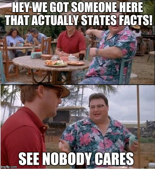 See Nobody Cares Meme | HEY WE GOT SOMEONE HERE THAT ACTUALLY STATES FACTS! SEE NOBODY CARES | image tagged in memes,see nobody cares | made w/ Imgflip meme maker