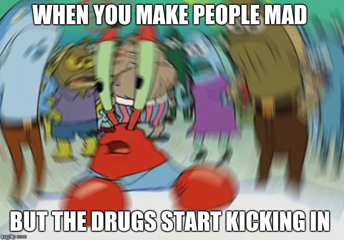 Mr Krabs Blur Meme Meme | WHEN YOU MAKE PEOPLE MAD BUT THE DRUGS START KICKING IN | image tagged in memes,mr krabs blur meme | made w/ Imgflip meme maker