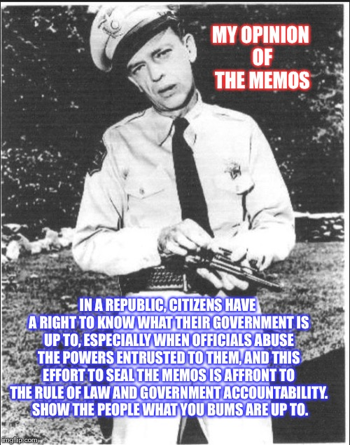 Mayberry | MY OPINION OF THE MEMOS IN A REPUBLIC, CITIZENS HAVE A RIGHT TO KNOW WHAT THEIR GOVERNMENT IS UP TO, ESPECIALLY WHEN OFFICIALS ABUSE THE POW | image tagged in mayberry | made w/ Imgflip meme maker