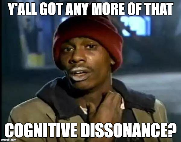 Y'all Got Any More Of That Meme | Y'ALL GOT ANY MORE OF THAT COGNITIVE DISSONANCE? | image tagged in memes,y'all got any more of that | made w/ Imgflip meme maker