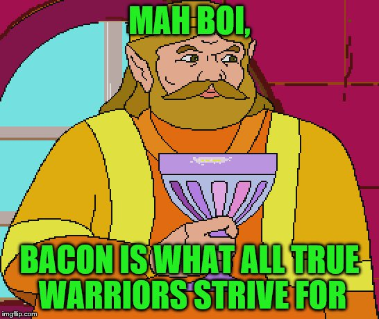MAH BOI, BACON IS WHAT ALL TRUE WARRIORS STRIVE FOR | made w/ Imgflip meme maker