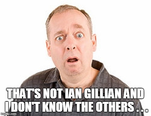 THAT'S NOT IAN GILLIAN AND I DON'T KNOW THE OTHERS . . . | made w/ Imgflip meme maker