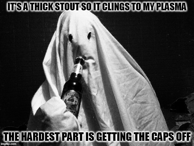 IT'S A THICK STOUT SO IT CLINGS TO MY PLASMA THE HARDEST PART IS GETTING THE CAPS OFF | made w/ Imgflip meme maker
