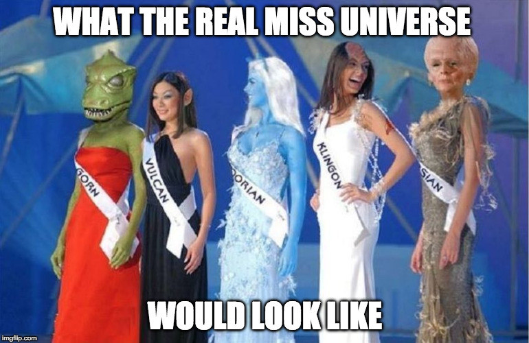 Earth is undefeated. Just saying... | WHAT THE REAL MISS UNIVERSE WOULD LOOK LIKE | image tagged in miss star trek,star trek,miss universe,klingon,vulcan,picard | made w/ Imgflip meme maker