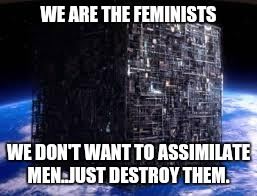 borg cube | WE ARE THE FEMINISTS WE DON'T WANT TO ASSIMILATE MEN..JUST DESTROY THEM. | image tagged in borg cube | made w/ Imgflip meme maker