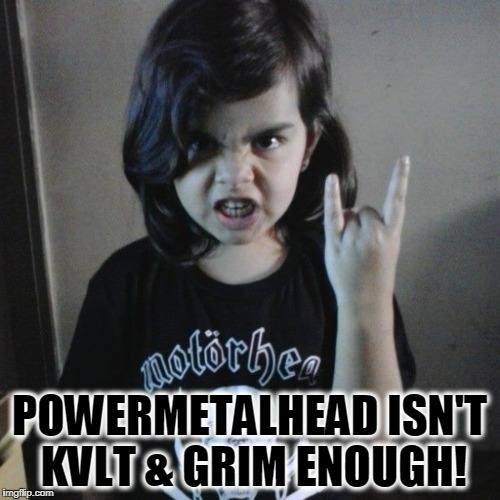 POWERMETALHEAD ISN'T KVLT & GRIM ENOUGH! | made w/ Imgflip meme maker