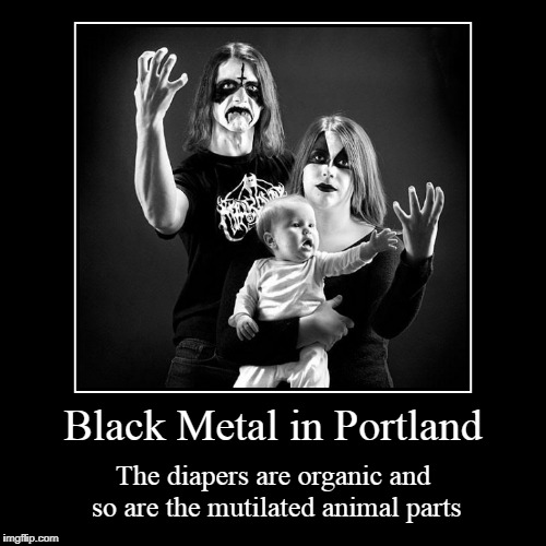 and the corpsepaint is made from berries found in the local forests | Black Metal in Portland | The diapers are organic and so are the mutilated animal parts | image tagged in funny,demotivationals,black metal,portland,organic,family | made w/ Imgflip demotivational maker