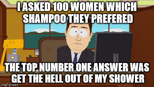 Aaaaand Its Gone Meme | I ASKED 100 WOMEN WHICH SHAMPOO THEY PREFERED THE TOP NUMBER ONE ANSWER WAS GET THE HELL OUT OF MY SHOWER | image tagged in memes,aaaaand its gone | made w/ Imgflip meme maker