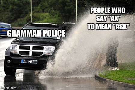 "GRAMMAR POLICE PEOPLE WHO SAY ""AX"" TO MEAN ""ASK"" 