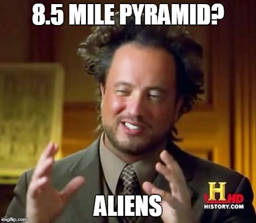 8.5 Mile Pyramid = Aliens | 8.5 MILE PYRAMID? ALIENS | image tagged in memes,ancient aliens | made w/ Imgflip meme maker
