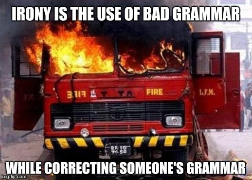 IRONY IS THE USE OF BAD GRAMMAR WHILE CORRECTING SOMEONE'S GRAMMAR | image tagged in fire truck on fire - irony | made w/ Imgflip meme maker