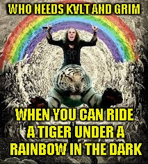 WHO NEEDS KVLT AND GRIM WHEN YOU CAN RIDE A TIGER UNDER A RAINBOW IN THE DARK | made w/ Imgflip meme maker