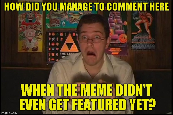HOW DID YOU MANAGE TO COMMENT HERE WHEN THE MEME DIDN'T EVEN GET FEATURED YET? | made w/ Imgflip meme maker