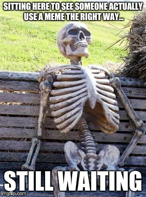 Waiting Skeleton Meme | SITTING HERE TO SEE SOMEONE ACTUALLY USE A MEME THE RIGHT WAY... STILL WAITING | image tagged in memes,waiting skeleton | made w/ Imgflip meme maker