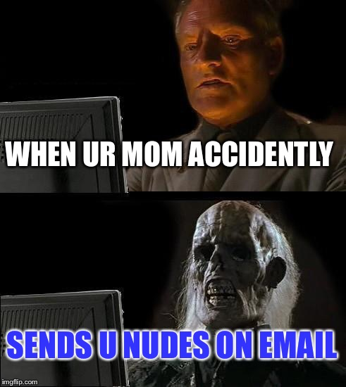 Ill Just Wait Here Meme | WHEN UR MOM ACCIDENTLY SENDS U NUDES ON EMAIL | image tagged in memes,ill just wait here | made w/ Imgflip meme maker