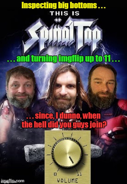 Octavia_Melody would be here on drums but he burst into flames on the last tour | Inspecting big bottoms . . . . . . since, I dunno, when the hell did you guys join? . . . and turning imgflip up to 11 . . . | image tagged in memes,spinal tap,evilmandoevil,dashhopes,kenj | made w/ Imgflip meme maker