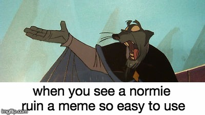 when you see a normie ruin a meme so easy to use | made w/ Imgflip meme maker