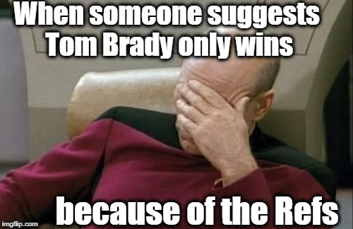 Captain Picard Facepalm Meme | When someone suggests Tom Brady only wins because of the Refs | image tagged in memes,captain picard facepalm | made w/ Imgflip meme maker